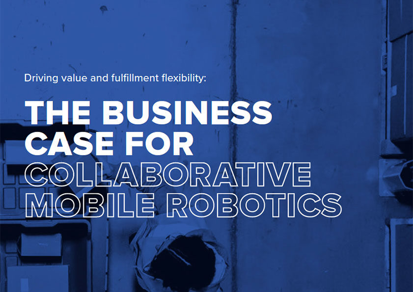 Driving value and fulfillment flexibility: The Business Case For Collaborative Mobile Robotics